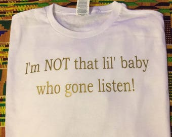 I'm NOT that lil' baby who gone listen Vinyl tee