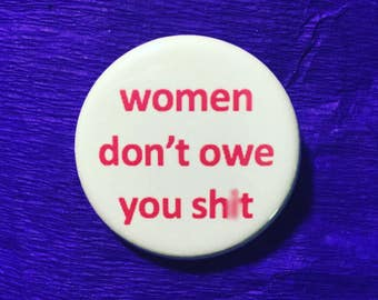 Women don't owe you sh*t / Feminist button