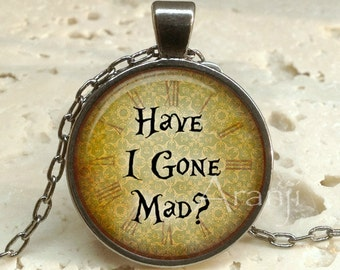 Have I gone mad art pendant, Alice in Wonderland pendant, Alice in Wonderland necklace, Have I gone mad necklace, Alice, Pendant #QT130GM