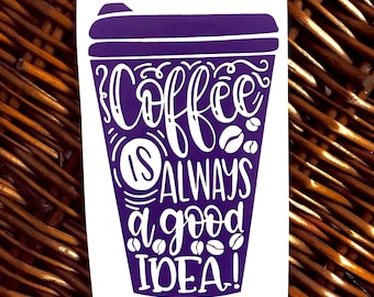 Coffee Is Always A Good Idea, Vinyl Decal Sticker, Coffee Decal, Coffee Sticker, Yeti Decal, Coffee Mug Decal, Coffee Addict, Caffeine, Cup