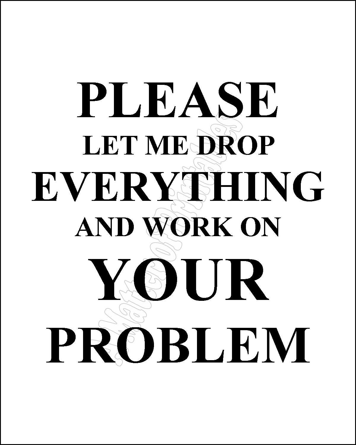Problem Quotes Please Let Me Drop Everything & Work On Your Problem