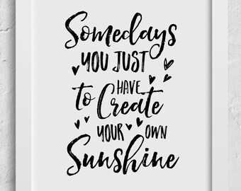 Quote PHYSICAL art print -   Sometimes You Just have to Create Your Own Sunshine Wall Art Print