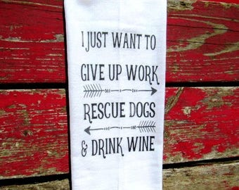 funny Tea Towel flour sack towel BULK DISH  towel funny  kitchen decor wine I just want to give up work rescue dogs and drink wine fs161