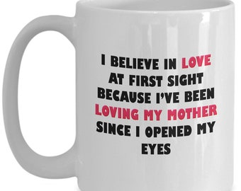 Mother's day mug, I believe in love at first sight because I've been loving my mother since I opened my eyes