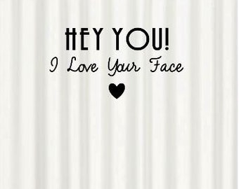 "Inspirational Quote White Black Shower Curtain ""Hey You I love Your Face"" Housewarming Birthday Gift Bathroom Decor"