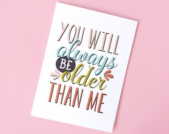 You Will Always Be Older Than Me Card - Funny Birthday Card - Birthday Card - Snarky Birthday Card - Sarcastic Birthday Card - Old Birthday