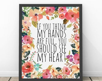 If You Think My Hands Are Full You Should See My Heart Watercolor Floral INSTANT Download Printable