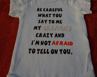 kids or baby onsie(Be careful what you say to me my Grammie's crazy and im not afraid to tell on you)