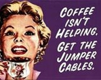 """Magnet, """"Coffee isn't helping.  Get the jumper cables."""""""