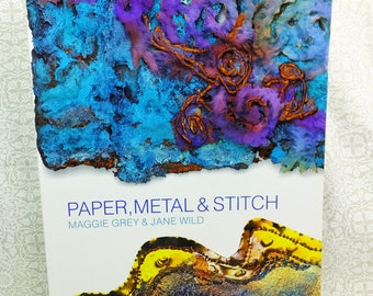 Book: Paper, Metal and Stitch by Maggie Grey and Jane Wild for Mixed Media for Art Quilters and Textile Crafters 128 pages long