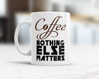 Coffee funny mug, Coffee - nothing else matters, Typography Coffee mug, Gift for him, rocker gift for Valentines, Bday present for father