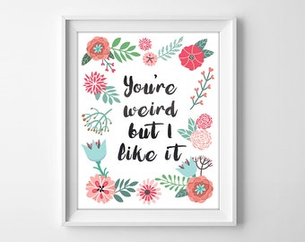 You're weird but I like it, floral print, valentines day, home decor,  printables, funny quote, digital print, friend, gift, girlfriend