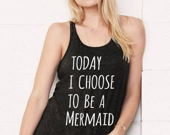 Today I Choose to be a MERMAID Flowy Bella Tank Top Shirt