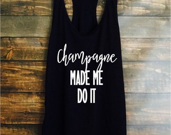 Champagne made me do it tank top - womens tanks - fast shipping - brunch tops and tanks