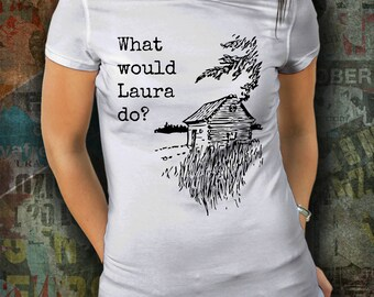What would Laura do? Little House inspired Tshirt - womens sizes S thru 2XL