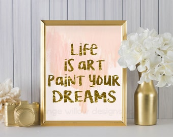 Life is art paint your dreams (2AOWD24a) Two sizes included 16x20 & 8x10 Poster Size gold Typography Art Print pink and gold