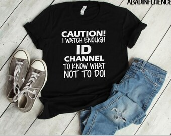 Caution I watch enough ID channel to know what not to do shirt! T-shirt for women. Funny women shirts- ID channel shirts- funny shirts