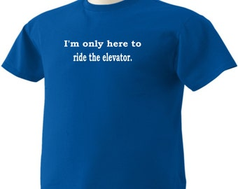 Here to ride the elevator Funny T-Shirt