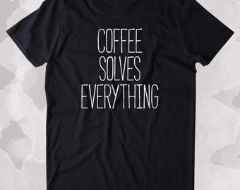 Coffee Solves Everything Shirt Funny Caffeine Addict Tired Coffee Lover Gift Clothing Tumblr T-shirt