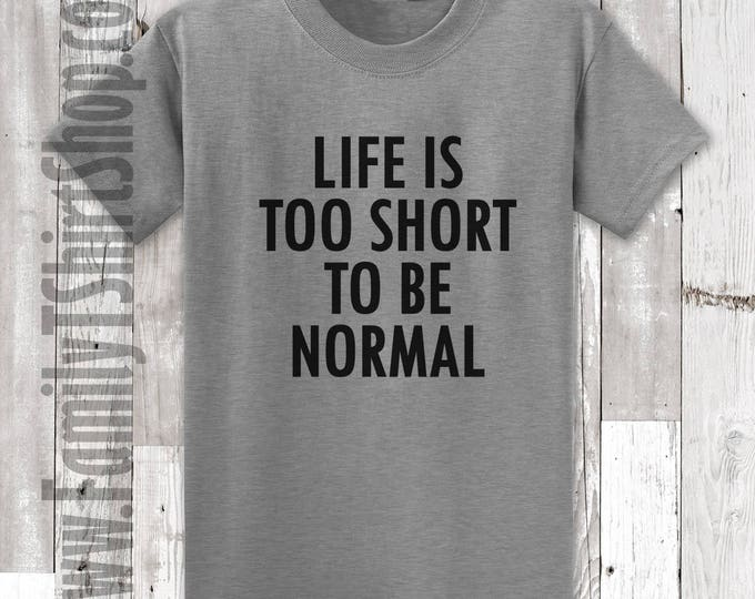 Life Is Too Short To Be Normal T-shirt