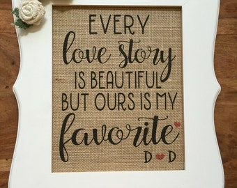 Wedding Gift, Every love story is BEAUTIFUL but ours is my FAVORITE, Burlap Print, Bride, Anniversary, Personalized Engagement Gift