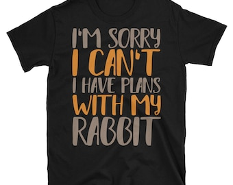 I'm Sorry I Can't I Have Plans With My Rabbit T-Shirt