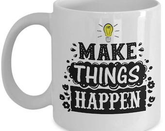 Make Things Happen Mug -  Ceramic Mug For Coffee And Tea, 11oz and 15oz, Made In The USA