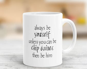 Always Be Yourself Unless You Can Be Chip Gaines Then Be Him Mug, HGTV, Gifts For Him, Husband Gift, Dad Gift, Fathers Day Gift, Funny Mug
