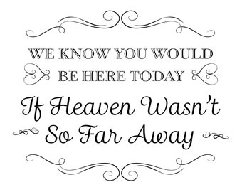 Printable Wedding Sign, We know you would be here today if heaven wasn't so far away, Instant Download, 3 sizes, Transparent Background, PNG