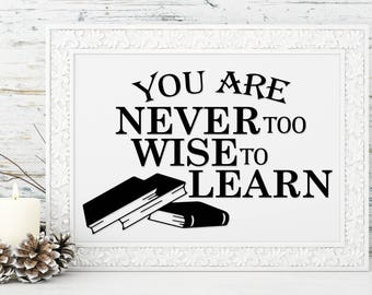 You are never too wise to learn PRINT - Great gift idea for teachers, students, kids their room or office - variety of sizes Inspiration