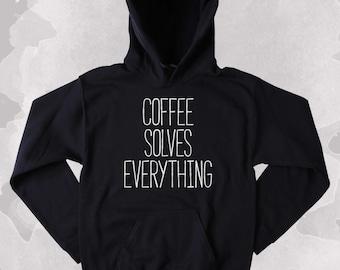 Coffee Lover Sweatshirt Coffee Solves Everything Clothing Funny Caffeine Addict Tumblr Hoodie