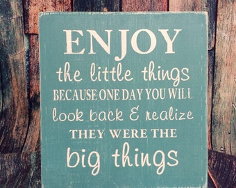 Enjoy the little things because one day you will look back & realize they were the big things