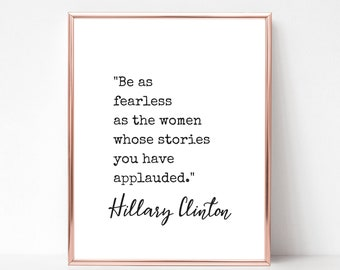 Be as fearless as the women whose stories you have applauded quote Hillary Clinton Print - DIGITAL DOWNLOAD - Printable Quote Feminist Print