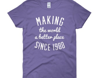 Making the world a better place since 1988, Birthday shirt, Women's, 1988, 30 years, 30th birthday, gift idea, Christmas gift, gift for her