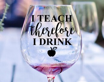 I Teach Therefore I Drink Decal, Teacher Wine Glass Decal, Vinyl Decal, Gift For Teachers, Teacher Present, Teacher Grad, Funny Teacher Wine