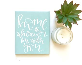 Home is wherever I'm with you- 11x14 canvas sign, wall art,  canvas quotes, calligraphy sign, hand lettered canvas, wedding gift, wall decor