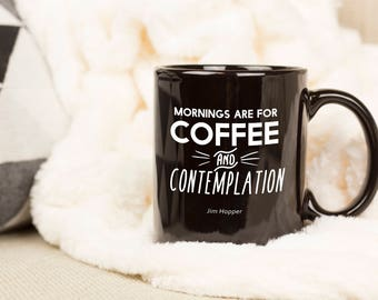 Mornings are For Coffee and Contemplation, Coffee Lover Mug, Stranger Things, Jim Chief Hopper, Caffeine, Black, No Sugar, Hawkins Indiana