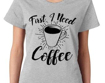 First I Need Coffee Funny Caffeine Addict Cup Of Joe Gift Present Idea Womens T-Shirt SF-0325