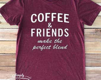Coffee and friends make the perfect blend, coffee shirt, friends shirt, women's shirt, gift idea, coffee