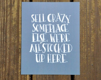 "Sell crazy someplace else; we're all stocked up here. 8""x10"" hand lettered print grey background"