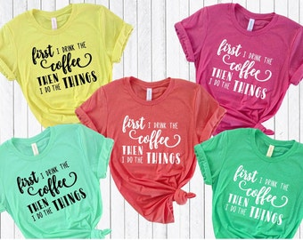 First I drink the coffee then I do the things tshirt