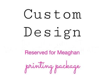 Custom Design - Reserved for Meaghan - Printing Package