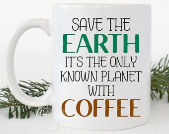 Funny Coffee Mug, Save The Earth It's The Only Known Planet With Coffee, Statement Mug, Coffee Lover Mug