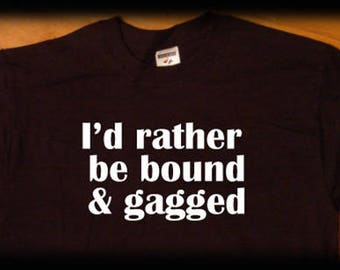 Rather be bound and gagged T shirt