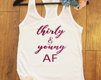 Thirty and Young AF, Thirty Shirt, 30th Birthday Shirt, Funny Birthday Shirt, Birthday Party Shirt, 30th Birthday Gift, Gift for her. T233