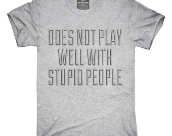 Does Not Play Well With Stupid People T-Shirt, Hoodie, Tank Top, Gifts