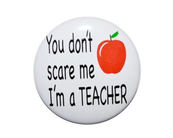 You don't scare me I'm a teacher button teacher pin novelty pin 2 1/4 inch pin back button