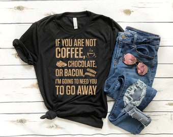 Coffee lover T-Shirt - If you are not coffee, chocolate or bacon, i'm going to need you to go away