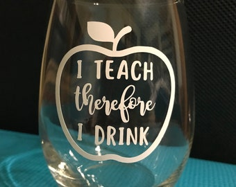 I Teach Therefore I Drink - Teacher Wine Glass - Teacher Gift - Funny Teacher Gift - Personalized Teacher Gift - Teacher Wine Glasses