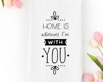 Home Is Wherever I'm With You Flour Sack Towel   Kitchen Towel   Dish Towel   Tea Towel   Wedding Gift   Valentine's Day Gift for Wife
